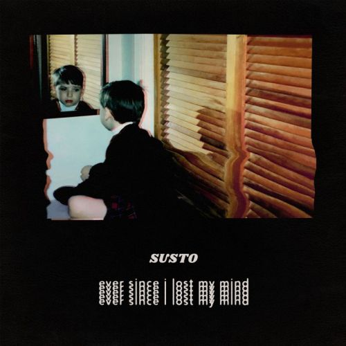 SUSTO – Ever Since I Lost My Mind